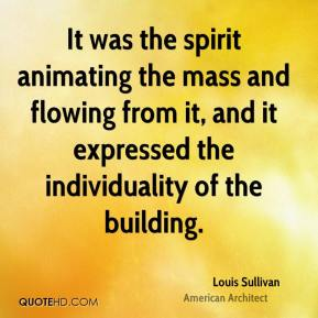 Louis Sullivan - It was the spirit animating the mass and flowing from it, and it expressed the individuality of the building.
