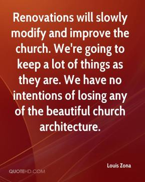 Louis Zona  - Renovations will slowly modify and improve the church. We're going to keep a lot of things as they are. We have no intentions of losing any of the beautiful church architecture.