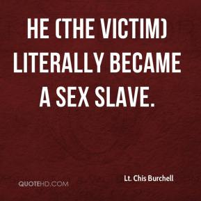 Lt. Chis Burchell  - He (the victim) literally became a sex slave.