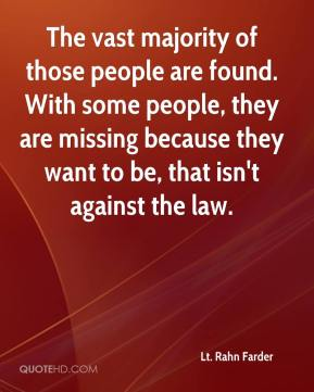 Lt. Rahn Farder  - The vast majority of those people are found. With some people, they are missing because they want to be, that isn't against the law.