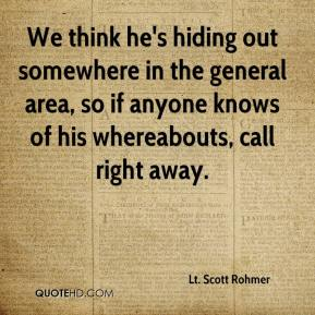 Lt. Scott Rohmer  - We think he's hiding out somewhere in the general area, so if anyone knows of his whereabouts, call right away.