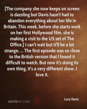 Lucy Davis  - [The company she now keeps on screen is dazzling but Davis hasn't had to abandon everything about her life in Britain. This week, before she starts work on her first Hollywood film, she is making a visit to the US set of The Office.] I can't wait but it'll be a bit strange, ... The first episode was so close to the British version that I found it difficult to watch. But now it's doing its own thing, it's a very different show. I love it.