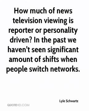 Lyle Schwartz  - How much of news television viewing is reporter or personality driven? In the past we haven't seen significant amount of shifts when people switch networks.