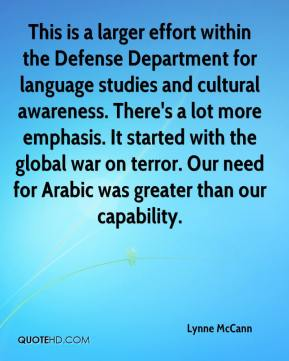 Lynne McCann  - This is a larger effort within the Defense Department for language studies and cultural awareness. There's a lot more emphasis. It started with the global war on terror. Our need for Arabic was greater than our capability.