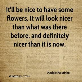 Maddie Moutinho  - It'll be nice to have some flowers. It will look nicer than what was there before, and definitely nicer than it is now.