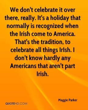 Maggie Parker  - We don't celebrate it over there, really. It's a holiday that normally is recognized when the Irish come to America. That's the tradition, to celebrate all things IrIsh. I don't know hardly any Americans that aren't part Irish.