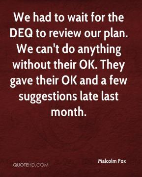 Malcolm Fox  - We had to wait for the DEQ to review our plan. We can't do anything without their OK. They gave their OK and a few suggestions late last month.