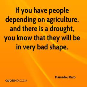 Mamadou Baro  - If you have people depending on agriculture, and there is a drought, you know that they will be in very bad shape.