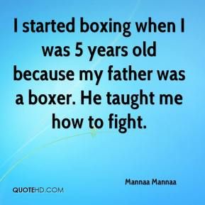 Mannaa Mannaa  - I started boxing when I was 5 years old because my father was a boxer. He taught me how to fight.
