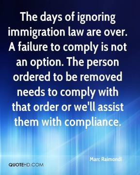 Marc Raimondi  - The days of ignoring immigration law are over. A failure to comply is not an option. The person ordered to be removed needs to comply with that order or we'll assist them with compliance.