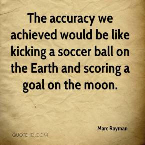 Marc Rayman  - The accuracy we achieved would be like kicking a soccer ball on the Earth and scoring a goal on the moon.