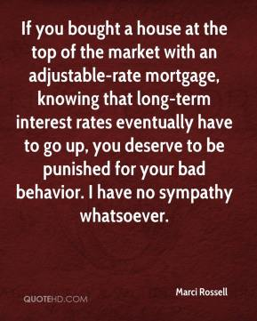 Marci Rossell  - If you bought a house at the top of the market with an adjustable-rate mortgage, knowing that long-term interest rates eventually have to go up, you deserve to be punished for your bad behavior. I have no sympathy whatsoever.