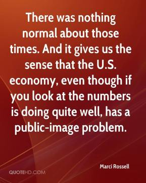 Marci Rossell  - There was nothing normal about those times. And it gives us the sense that the U.S. economy, even though if you look at the numbers is doing quite well, has a public-image problem.