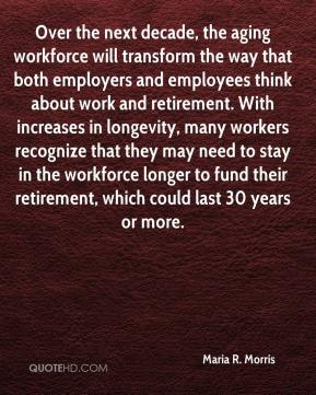 Maria R. Morris  - Over the next decade, the aging workforce will transform the way that both employers and employees think about work and retirement. With increases in longevity, many workers recognize that they may need to stay in the workforce longer to fund their retirement, which could last 30 years or more.