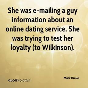 Mark Bravo  - She was e-mailing a guy information about an online dating service. She was trying to test her loyalty (to Wilkinson).