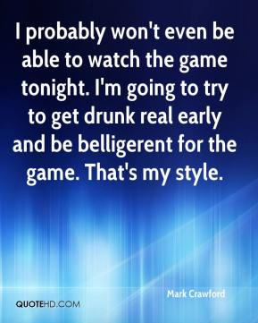 Mark Crawford  - I probably won't even be able to watch the game tonight. I'm going to try to get drunk real early and be belligerent for the game. That's my style.