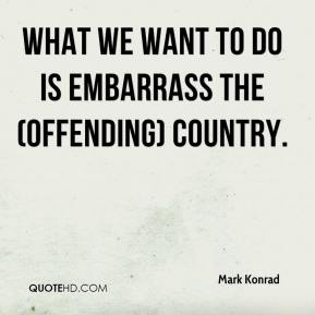 Mark Konrad  - What we want to do is embarrass the (offending) country.