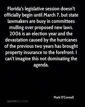 Mark O'Connell  - Florida's legislative session doesn't officially begin until March 7, but state lawmakers are busy in committees mulling over proposed new laws. 2006 is an election year and the devastation caused by the hurricanes of the previous two years has brought property insurance to the forefront. I can't imagine this not dominating the agenda.
