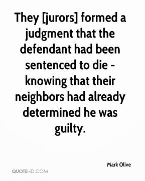 Mark Olive  - They [jurors] formed a judgment that the defendant had been sentenced to die - knowing that their neighbors had already determined he was guilty.