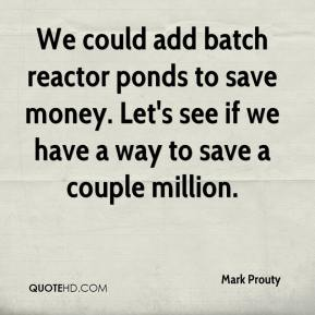 Mark Prouty  - We could add batch reactor ponds to save money. Let's see if we have a way to save a couple million.