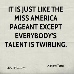 Marlene Torres  - It is just like the Miss America pageant except everybody's talent is twirling.