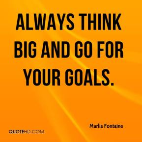Marlia Fontaine  - Always think big and go for your goals.