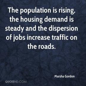 Marsha Gordon  - The population is rising, the housing demand is steady and the dispersion of jobs increase traffic on the roads.
