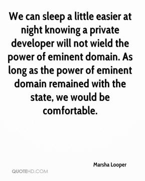 Marsha Looper  - We can sleep a little easier at night knowing a private developer will not wield the power of eminent domain. As long as the power of eminent domain remained with the state, we would be comfortable.