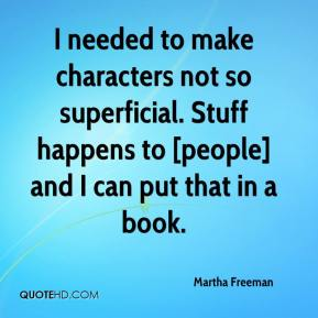Martha Freeman  - I needed to make characters not so superficial. Stuff happens to [people] and I can put that in a book.
