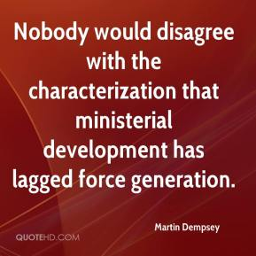 Martin Dempsey  - Nobody would disagree with the characterization that ministerial development has lagged force generation.