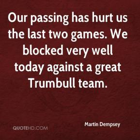 Martin Dempsey  - Our passing has hurt us the last two games. We blocked very well today against a great Trumbull team.
