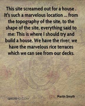 Martin Smyth  - This site screamed out for a house . It's such a marvelous location ... from the topography of the site, to the shape of the site, everything said to me: This is where I should try and build a house. We have the river; we have the marvelous rice terraces which we can see from our decks.