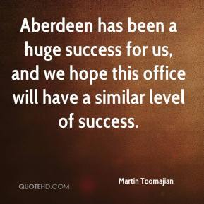 Martin Toomajian  - Aberdeen has been a huge success for us, and we hope this office will have a similar level of success.