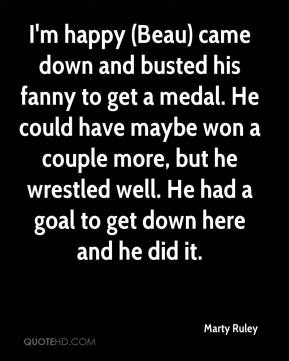 Marty Ruley  - I'm happy (Beau) came down and busted his fanny to get a medal. He could have maybe won a couple more, but he wrestled well. He had a goal to get down here and he did it.