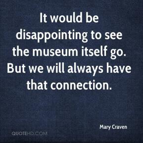 Mary Craven  - It would be disappointing to see the museum itself go. But we will always have that connection.