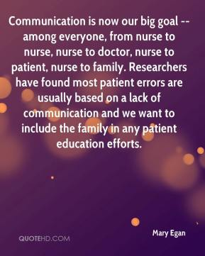 Mary Egan  - Communication is now our big goal -- among everyone, from nurse to nurse, nurse to doctor, nurse to patient, nurse to family. Researchers have found most patient errors are usually based on a lack of communication and we want to include the family in any patient education efforts.