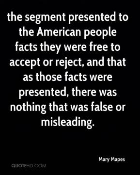 Mary Mapes  - the segment presented to the American people facts they were free to accept or reject, and that as those facts were presented, there was nothing that was false or misleading.