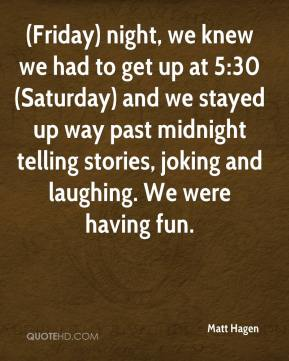 Matt Hagen  - (Friday) night, we knew we had to get up at 5:30 (Saturday) and we stayed up way past midnight telling stories, joking and laughing. We were having fun.