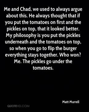 Matt Murrell  - Me and Chad, we used to always argue about this. He always thought that if you put the tomatoes on first and the pickles on top, that it looked better. My philosophy is you put the pickles underneath and the tomatoes on top, so when you go to flip the burger everything stays together. Who won? Me. The pickles go under the tomatoes.