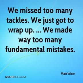 Matt Wiser  - We missed too many tackles. We just got to wrap up. ... We made way too many fundamental mistakes.