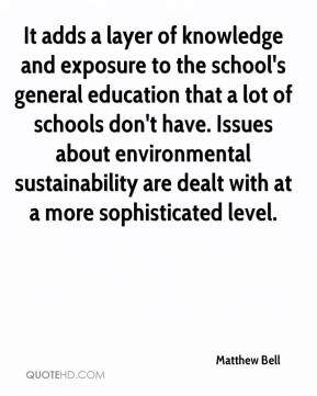 Matthew Bell  - It adds a layer of knowledge and exposure to the school's general education that a lot of schools don't have. Issues about environmental sustainability are dealt with at a more sophisticated level.