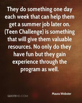 Maura Webster  - They do something one day each week that can help them get a summer job later on. (Teen Challenge) is something that will give them valuable resources. No only do they have fun but they gain experience through the program as well.