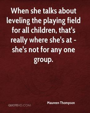 Maureen Thompson  - When she talks about leveling the playing field for all children, that's really where she's at - she's not for any one group.