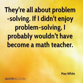 Max White  - They're all about problem-solving. If I didn't enjoy problem-solving, I probably wouldn't have become a math teacher.