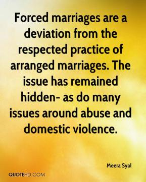 Forced marriages are a deviation from the respected practice of arranged marriages. The issue has remained hidden- as do many issues around abuse and domestic violence.