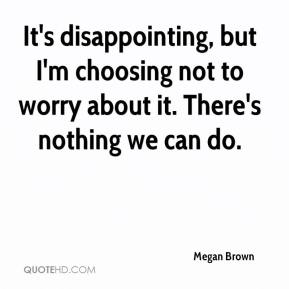 Megan Brown  - It's disappointing, but I'm choosing not to worry about it. There's nothing we can do.