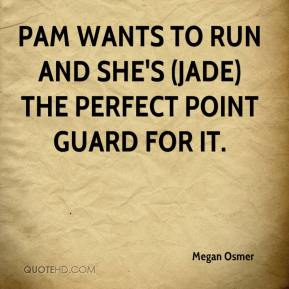 Megan Osmer  - Pam wants to run and she's (Jade) the perfect point guard for it.