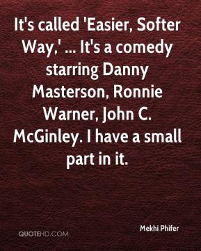 Mekhi Phifer  - It's called 'Easier, Softer Way,' ... It's a comedy starring Danny Masterson, Ronnie Warner, John C. McGinley. I have a small part in it.