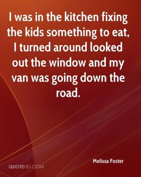 Melissa Foster  - I was in the kitchen fixing the kids something to eat, I turned around looked out the window and my van was going down the road.