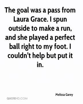 Melissa Garey  - The goal was a pass from Laura Grace. I spun outside to make a run, and she played a perfect ball right to my foot. I couldn't help but put it in.